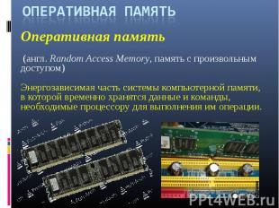 ОПЕРАТИВНАЯ ПАМЯТЬОперативная память (англ.Random Access Memory, память с произ
