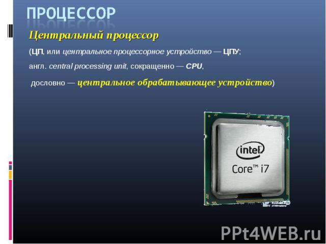 Процессор Центральный процессор (ЦП, или центральное процессорное устройство — ЦПУ; англ. central processing unit, сокращенно — CPU, дословно — центральное обрабатывающее устройство)