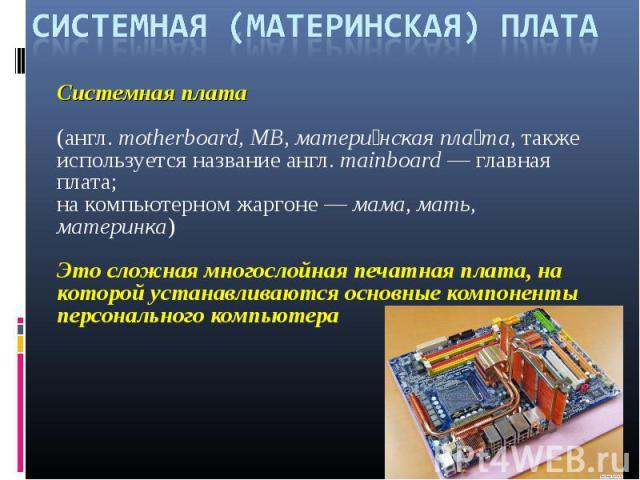 СИСТЕМНАЯ (МАТЕРИНСКАЯ) ПЛАТАСистемная плата (англ.motherboard, MB, матери нская пла та, также используется название англ.mainboard— главная плата; на компьютерном жаргоне— мама, мать, материнка) Это сложная многослойная печатная плата, на кото…