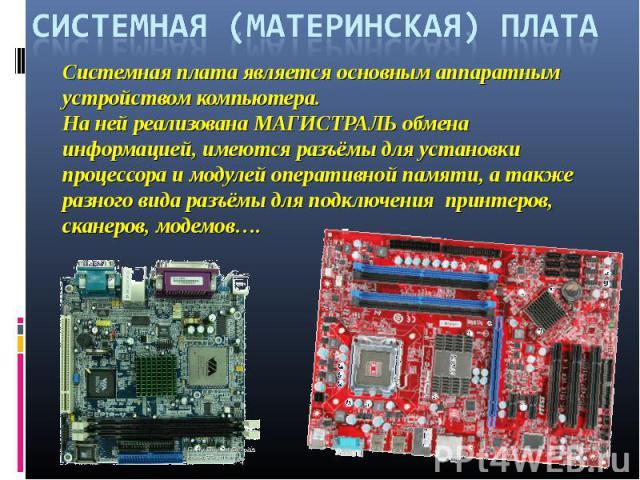 СИСТЕМНАЯ (МАТЕРИНСКАЯ) ПЛАТАСистемная плата является основным аппаратным устройством компьютера. На ней реализована МАГИСТРАЛЬ обмена информацией, имеются разъёмы для установки процессора и модулей оперативной памяти, а также разного вида разъёмы д…