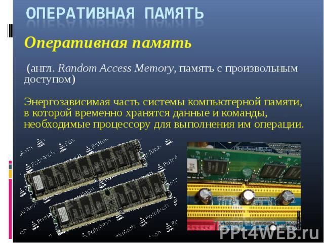 ОПЕРАТИВНАЯ ПАМЯТЬОперативная память (англ.Random Access Memory, память с произвольным доступом) Энергозависимая часть системы компьютерной памяти, в которой временно хранятся данные и команды, необходимые процессору для выполнения им операции.