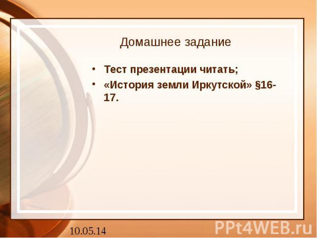 Домашнее задание Тест презентации читать; «История земли Иркутской» §16-17.