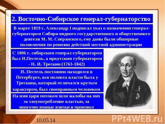 2. Восточно-Сибирское генерал-губернаторство В марте 1819 г. Александр I подписал указ о назначении генерал- губернатором Сибири видного государственного и общественного деятеля М. М. Сперанского, ему даны были обширные полномочия по ревизии действи…