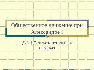 Общественное движение при Александре I Д/З: § 7. читать, пункты 1-4, пересказ.