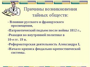 Причины возникновения тайных обществ:- Влияние русского и французского просвещен