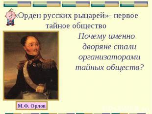 «Орден русских рыцарей»- первое тайное обществоПочему именно дворяне стали орган