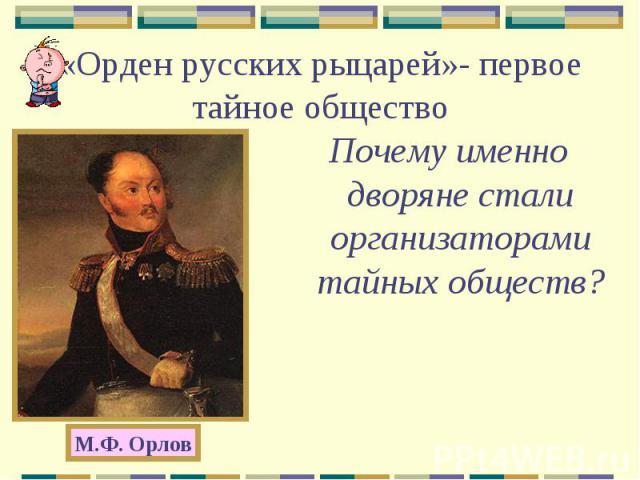 «Орден русских рыцарей»- первое тайное обществоПочему именно дворяне стали организаторами тайных обществ?