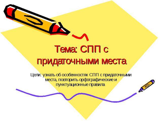Тема: СПП с придаточными места Цели: узнать об особенностях СПП с придаточными места, повторить орфографические и пунктуационные правила