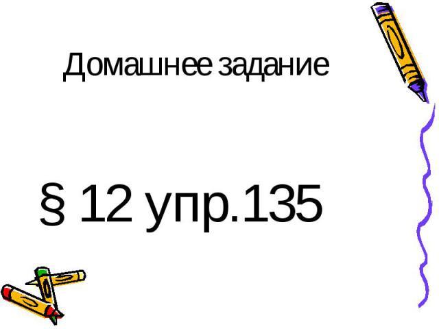 Домашнее задание § 12 упр.135