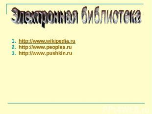 Электронная библиотека 1. http://www.wikipedia.ru 2. http://www.peoples.ru 3. ht