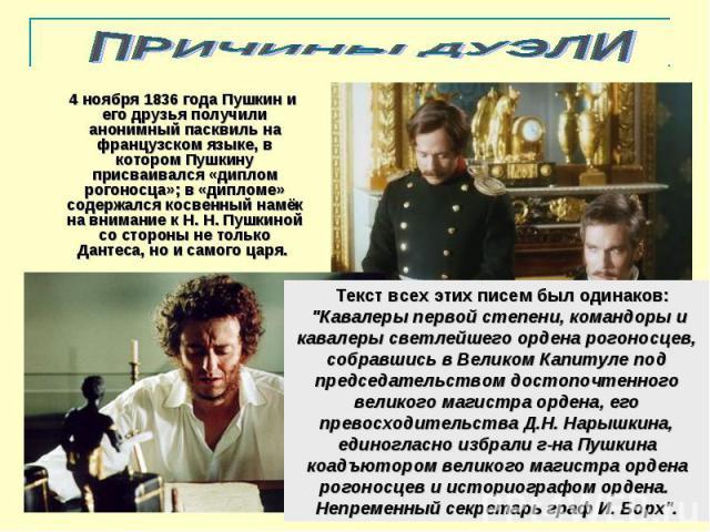 ПРИЧИНЫ ДУЭЛИ 4 ноября 1836 года Пушкин и его друзья получили анонимный пасквиль на французском языке, в котором Пушкину присваивался «диплом рогоносца»; в «дипломе» содержался косвенный намёк на внимание к Н. Н. Пушкиной со стороны не только Дантес…