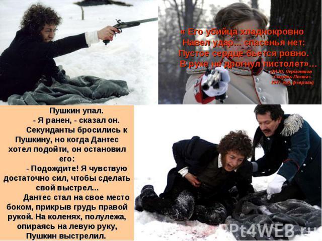 « Его убийца хладнокровно Навел удар... спасенья нет: Пустое сердце бьется ровно.  В руке не дрогнул пистолет»… (М. Ю. Лермонтов «Смерть Поэта». 1837 год, февраль) Пушкин упал. - Я ранен, - сказал он. Секунданты бросились к Пушкину, н…