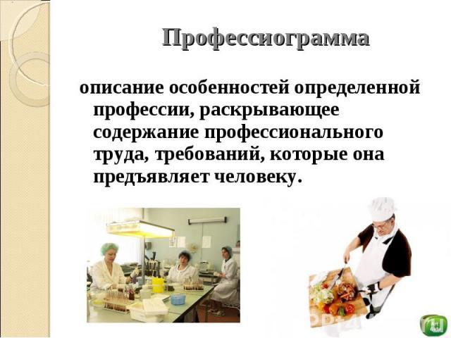 Профессиограмма описание особенностей определенной профессии, раскрывающее содержание профессионального труда, требований, которые она предъявляет человеку.