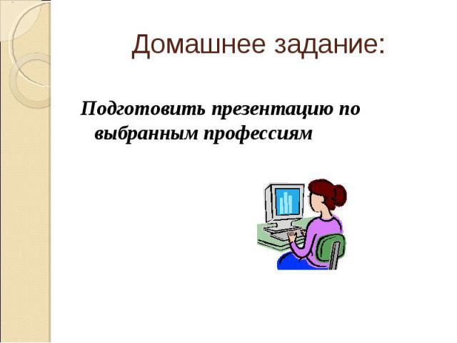 Домашнее задание: Подготовить презентацию по выбранным профессиям