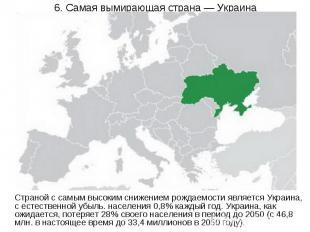6. Самая вымирающая страна — Украина Страной с самым высоким снижением рождаемос