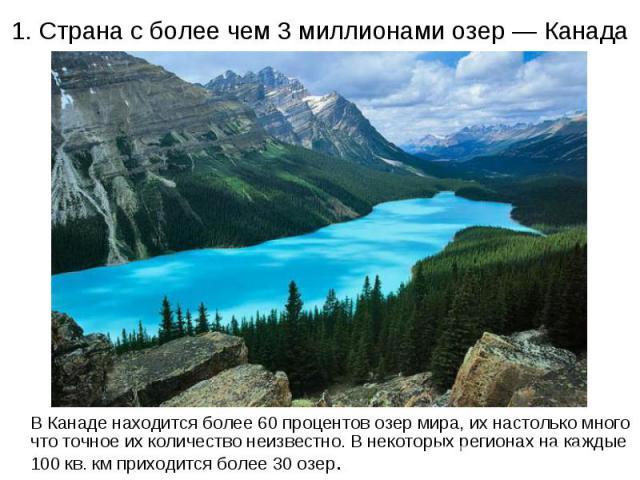 1. Страна с более чем 3 миллионами озер — Канада В Канаде находится более 60 процентов озер мира, их настолько много что точное их количество неизвестно. В некоторых регионах на каждые 100 кв. км приходится более 30 озер.