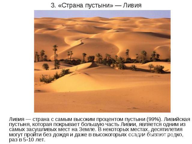 3. «Страна пустыни» — Ливия Ливия — страна с самым высоким процентом пустыни (99%). Ливийская пустыня, которая покрывает большую часть Ливии, является одним из самых засушливых мест на Земле. В некоторых местах, десятилетия могут пройти без дождя и …