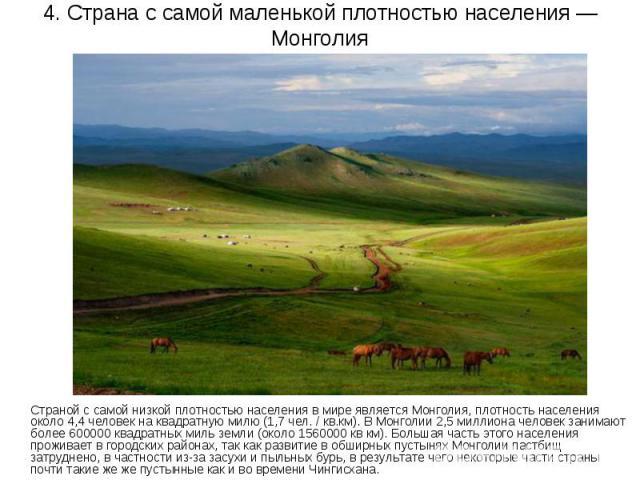 4. Страна с самой маленькой плотностью населения — Монголия Страной с самой низкой плотностью населения в мире является Монголия, плотность населения около 4,4 человек на квадратную милю (1,7 чел. / кв.км). В Монголии 2,5 миллиона человек занимают б…