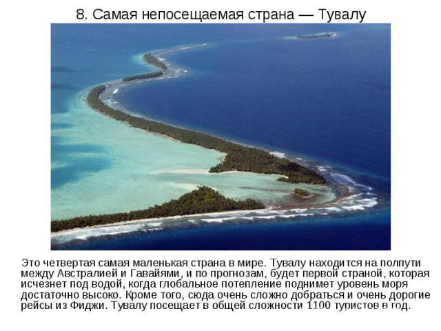 8. Самая непосещаемая страна — Тувалу Это четвертая самая маленькая страна в мире. Тувалу находится на полпути между Австралией и Гавайями, и по прогнозам, будет первой страной, которая исчезнет под водой, когда глобальное потепление поднимет уровен…