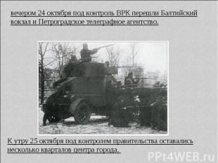 вечером 24 октября под контроль ВРК перешли Балтийский вокзал и Петроградское те
