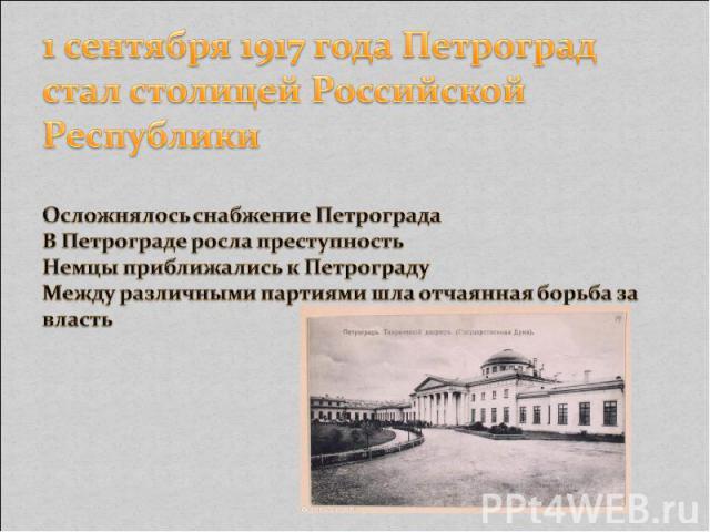1 сентября 1917 года Петроград стал столицей Российской Республики Осложнялось снабжение Петрограда В Петрограде росла преступность Немцы приближались к Петрограду Между различными партиями шла отчаянная борьба за власть