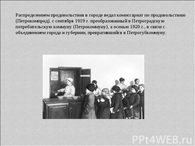 Распределением продовольствия в городе ведал комиссариат по продовольствию (Петрокомпрод), с сентября 1919 г. преобразованный в Петроградскую потребительскую коммуну (Петрокоммуну), а осенью 1920 г., в связи с объединением города и губернии, преврат…