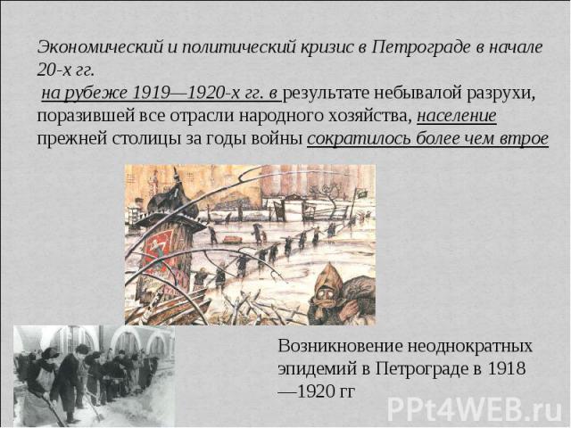 Экономический и политический кризис в Петрограде в начале 20-х гг. на рубеже 1919—1920-х гг. в результате небывалой разрухи, поразившей все отрасли народного хозяйства, население прежней столицы за годы войны сократилось более чем втрое Возникновени…