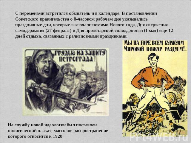 С переменами встретился обыватель и в календаре. В постановлении Советского правительства о 8-часовом рабочем дне указывались праздничные дни, которые включали помимо Нового года, Дня свержения самодержавия (27 февраля) и Дня пролетарской солидарнос…