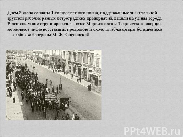 Днем 3 июля солдаты 1-го пулеметного полка, поддержанные значительной группой рабочих разных петроградских предприятий, вышли на улицы города. В основном они сгруппировались возле Мариинского и Таврического дворцов, но немалое число восставших прохо…