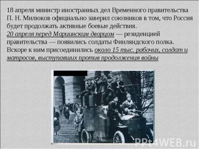 18 апреля министр иностранных дел Временного правительства П. Н. Милюков официально заверил союзников в том, что Россия будет продолжать активные боевые действия. 20 апреля перед Мариинским дворцом — резиденцией правительства — появились солдаты Фин…