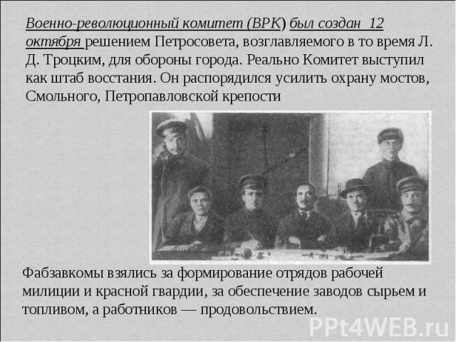 Военно-революционный комитет (ВРК) был создан 12 октября решением Петросовета, возглавляемого в то время Л. Д. Троцким, для обороны города. Реально Комитет выступил как штаб восстания. Он распорядился усилить охрану мостов, Смольного, Петропавловско…