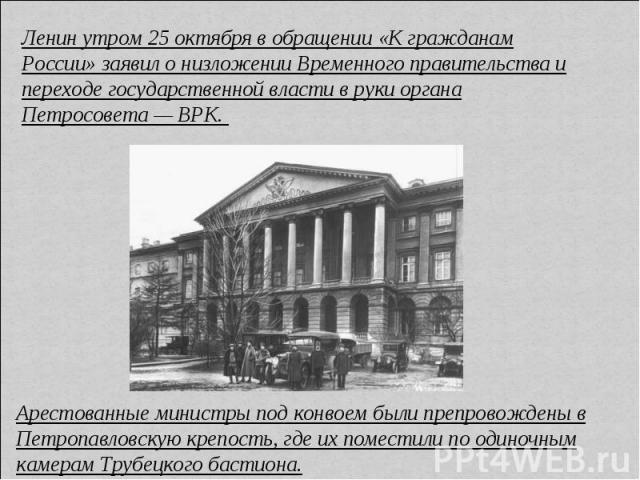 Ленин утром 25 октября в обращении «К гражданам России» заявил о низложении Временного правительства и переходе государственной власти в руки органа Петросовета — ВРК. Арестованные министры под конвоем были препровождены в Петропавловскую крепость, …
