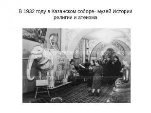 В 1932 году в Казанском соборе- музей Истории религии и атеизма