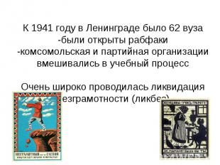 К 1941 году в Ленинграде было 62 вуза -были открыты рабфаки -комсомольская и пар