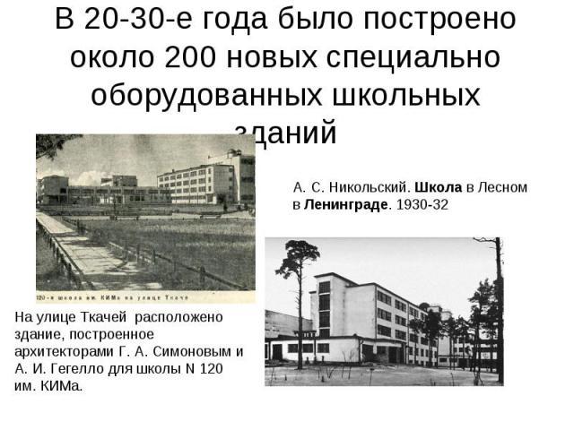 В 20-30-е года было построено около 200 новых специально оборудованных школьных зданий А. С. Никольский. Школа в Лесном в Ленинграде. 1930-32 На улице Ткачей расположено здание, построенное архитекторамиГ. А. Симоновым и А. И. Гегелло для школы N …