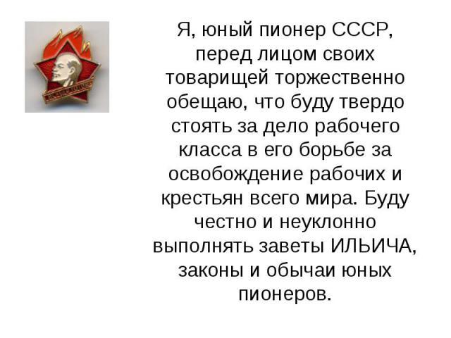 Я, юный пионер СССР, перед лицом своих товарищей торжественно обещаю, что буду твердо стоять за дело рабочего класса в его борьбе за освобождение рабочих и крестьян всего мира. Буду честно и неуклонно выполнять заветы ИЛЬИЧА, законы и обычаи юных пи…
