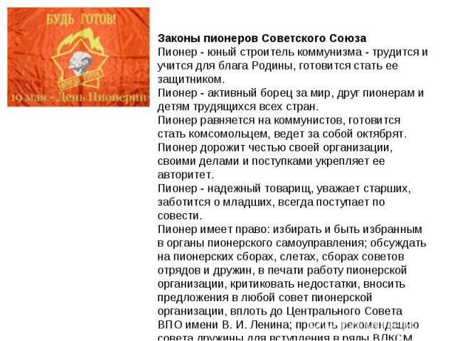 Законы пионеров Советского Союза Пионер - юный строитель коммунизма - трудится и учится для блага Родины, готовится стать ее защитником. Пионер - активный борец за мир, друг пионерам и детям трудящихся всех стран. Пионер равняется на коммунистов, го…