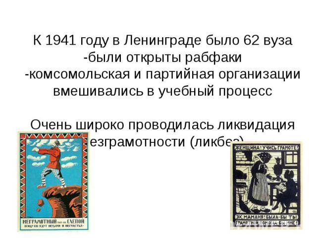 К 1941 году в Ленинграде было 62 вуза -были открыты рабфаки -комсомольская и партийная организации вмешивались в учебный процесс Очень широко проводилась ликвидация безграмотности (ликбез)