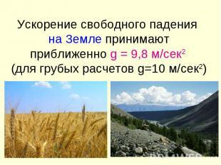 Ускорение свободного падения на Земле принимают приближенно g = 9,8 м/сек2 (для