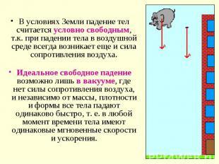 В условиях Земли падение тел считается условно свободным, т.к. при падении тела