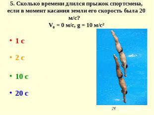 5. Сколько времени длился прыжок спортсмена, если в момент касания земли его ско