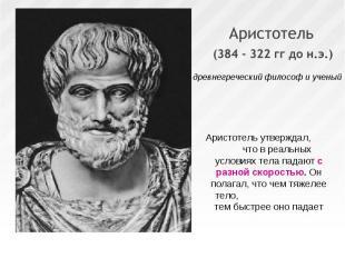 Аристотель утверждал, что в реальных условиях тела падают с разной скоростью. Он
