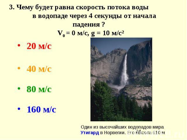 3.Чему будет равна скорость потока воды в водопаде через 4 секунды от начала падения ? V0 = 0 м/с,g = 10 м/с² 20 м/с 40 м/с  80 м/с  160 м/с