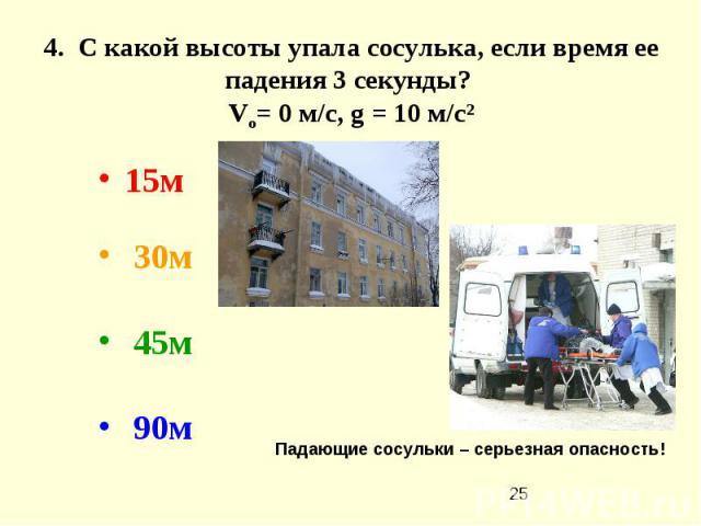 4. С какой высоты упала сосулька, если время ее падения 3 секунды? Vo= 0 м/с, g = 10 м/с² 15м  30м 45м 90м