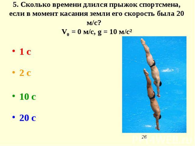 5. Сколько времени длился прыжок спортсмена, если в момент касания земли его скорость была 20 м/с? V0 = 0 м/с, g = 10 м/с² 1 с  2 с 10 с  20 с
