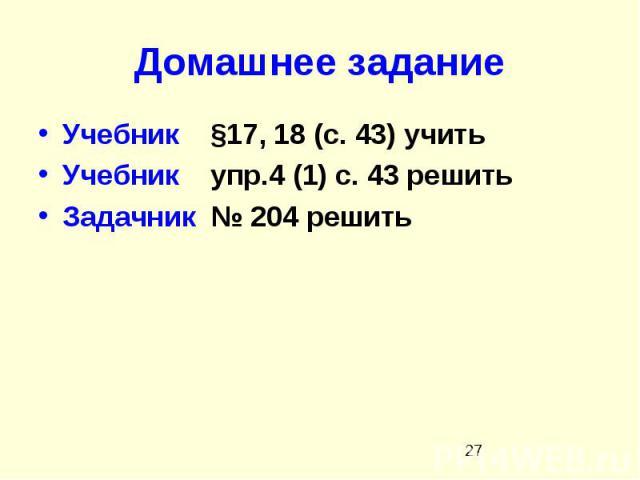 Домашнее задание Учебник §17, 18 (с. 43) учить Учебник упр.4 (1) с. 43 решить Задачник № 204 решить