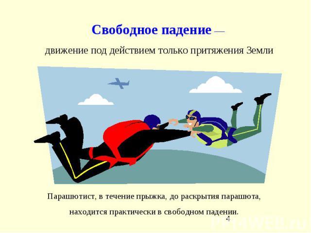 Свободное падение— движение под действием только притяжения Земли Парашютист, в течение прыжка, до раскрытия парашюта, находится практически в свободном падении.