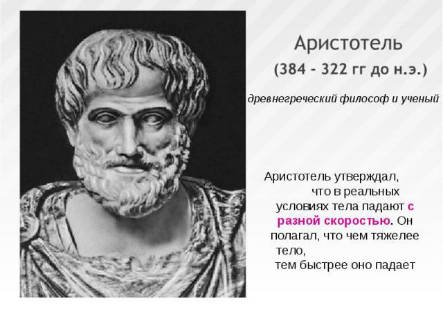 Аристотель утверждал, что в реальных условиях тела падают с разной скоростью. Он полагал, что чем тяжелее тело, тем быстрее оно падает