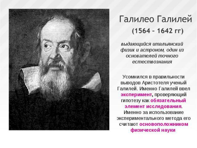 выдающийся итальянский физик и астроном, один из основателей точного естествознания Усомнился в правильности выводов Аристотеля ученый Галилей. Именно Галилей ввел эксперимент, проверяющий гипотезу как обязательный элемент исследования. Именно за ис…