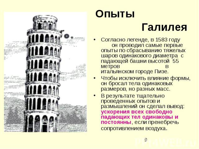 Опыты ГалилеяСогласно легенде, в 1583 году он проводил самые первые опыты по сбрасыванию тяжелых шаров одинакового диаметра с падающей башни высотой 55 метров в итальянском городе Пизе. Чтобы исключить влияние формы, он бросал тела одинаковых размер…
